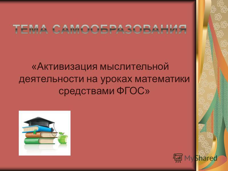 «Активизация мыслительной деятельности на уроках математики средствами ФГОС»
