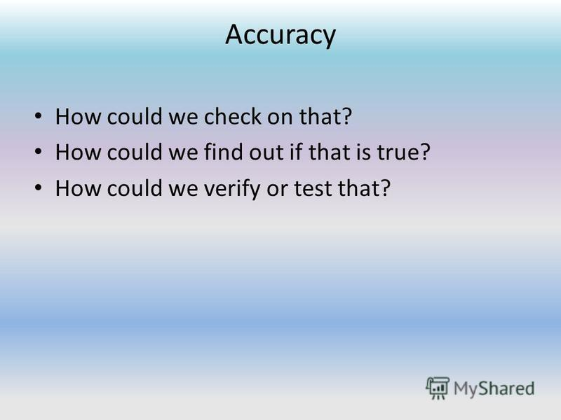 Accuracy How could we check on that? How could we find out if that is true? How could we verify or test that?