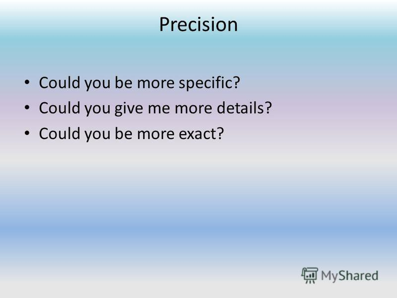 Precision Could you be more specific? Could you give me more details? Could you be more exact?