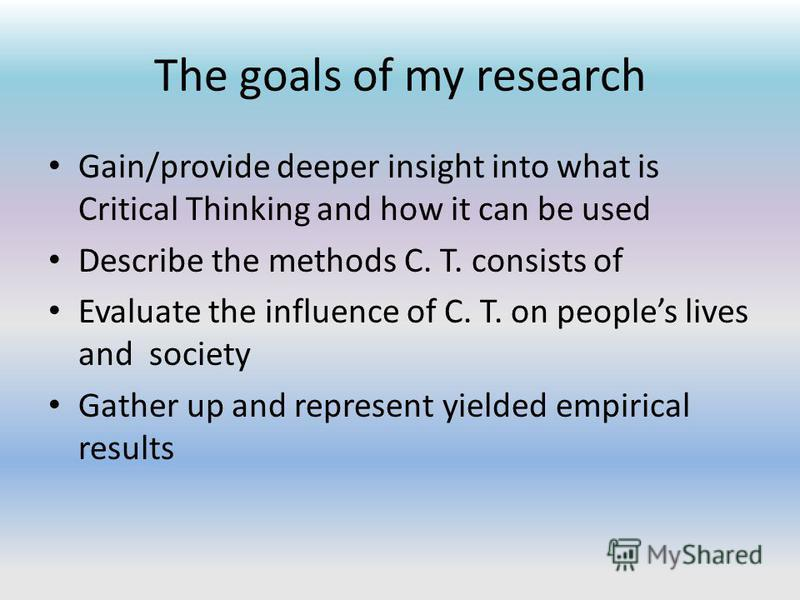 The goals of my research Gain/provide deeper insight into what is Critical Thinking and how it can be used Describe the methods C. T. consists of Evaluate the influence of C. T. on peoples lives and society Gather up and represent yielded empirical r