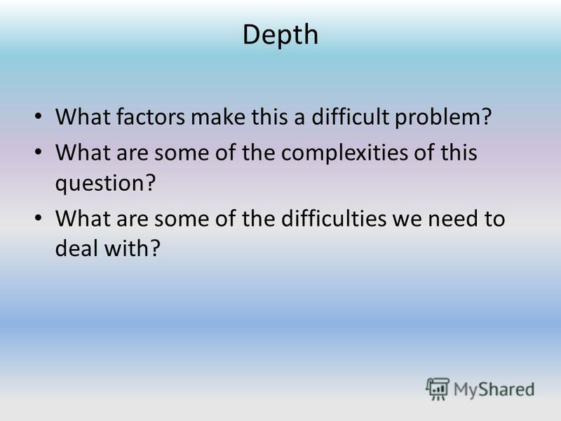 Depth What factors make this a difficult problem? What are some of the complexities of this question? What are some of the difficulties we need to deal with?