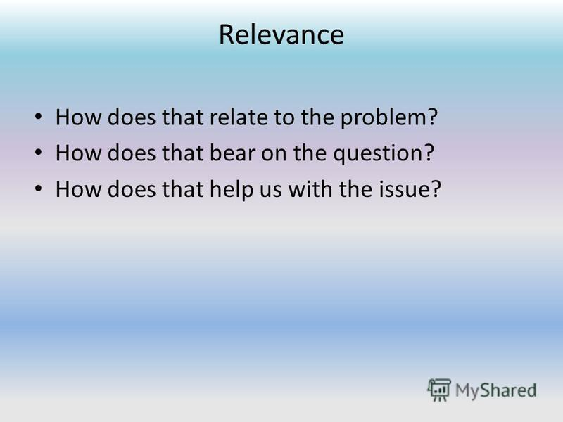 Relevance How does that relate to the problem? How does that bear on the question? How does that help us with the issue?