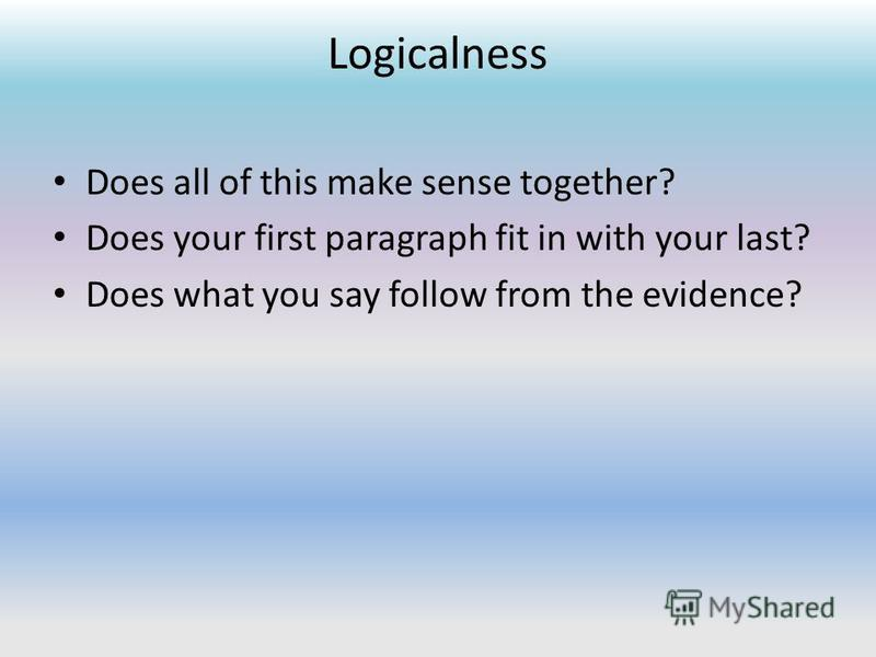 Logicalness Does all of this make sense together? Does your first paragraph fit in with your last? Does what you say follow from the evidence?