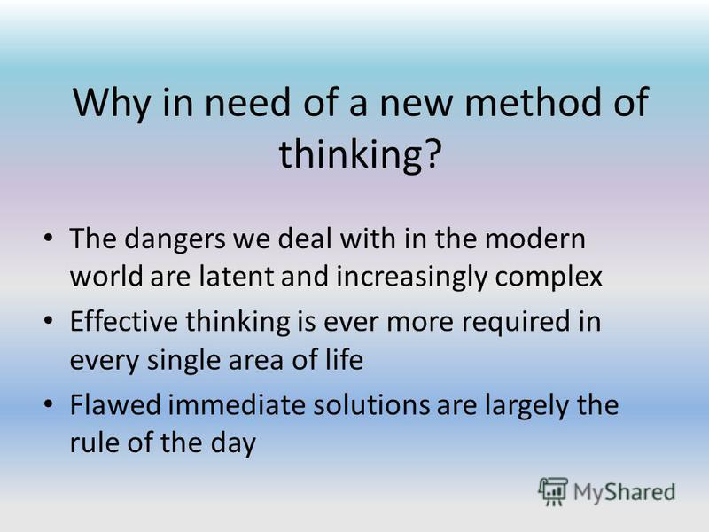 Why in need of a new method of thinking? The dangers we deal with in the modern world are latent and increasingly complex Effective thinking is ever more required in every single area of life Flawed immediate solutions are largely the rule of the day