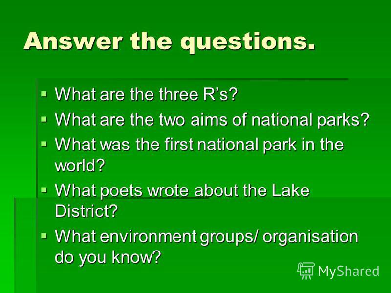 Answer the questions. What are the three Rs? What are the three Rs? What are the two aims of national parks? What are the two aims of national parks? What was the first national park in the world? What was the first national park in the world? What p