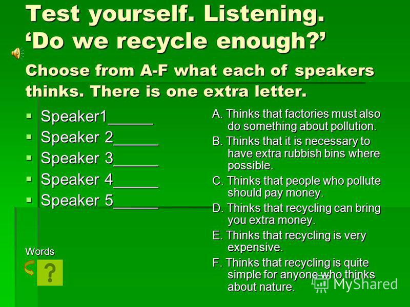 Test yourself. Listening. Do we recycle enough? Choose from A-F what each of speakers thinks. There is one extra letter. Speaker1_____ Speaker1_____ Speaker 2_____ Speaker 2_____ Speaker 3_____ Speaker 3_____ Speaker 4_____ Speaker 4_____ Speaker 5__