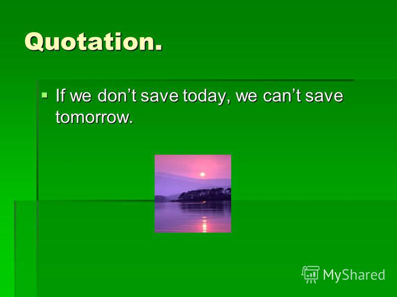 Quotation. If we dont save today, we cant save tomorrow. If we dont save today, we cant save tomorrow.