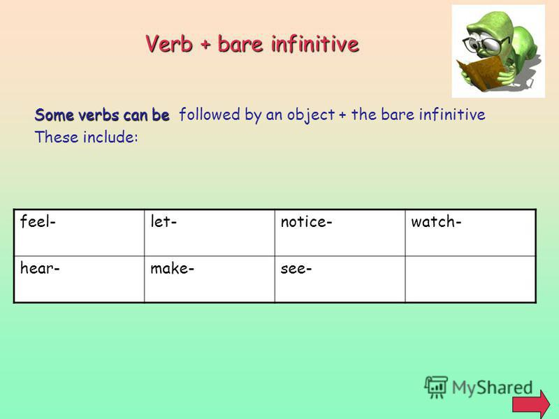 Verb + bare infinitive Some verbs can be Some verbs can be followed by an object + the bare infinitive These include: feel-let-notice-watch- hear-make-see-