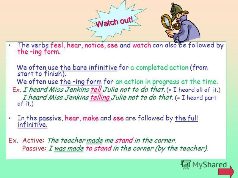 verbs feel, hear, notice, see and watch by the –ing form.The verbs feel, hear, notice, see and watch can also be followed by the –ing form. We often use the bare infinitive for a completed action (from start to finish). We often use the bare infiniti