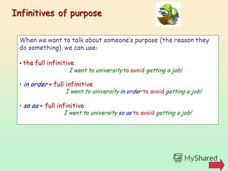 Infinitives of purpose When we want to talk about someones purpose (the reason they do something), we can use: the full infinitive I went to university to avoid getting a job! in order + full infinitive I went to university in order to avoid getting