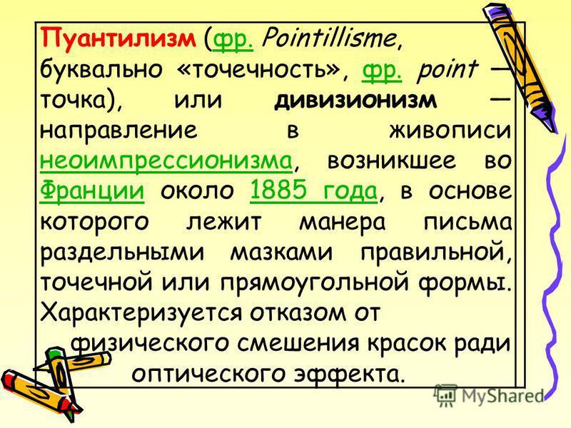 Пуантилизм (фр. Pointillisme,фр. буквально «точечность», фр. point точка), или дивизионизм направление в живописи неоимпрессионизма, возникшее во Франции около 1885 года, в основе которого лежит манера письма раздельными мазками правильной, точечной