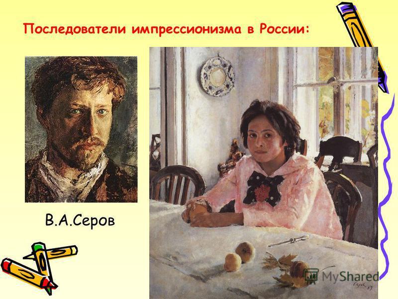 Последователи импрессионизма в России: В.А.Серов