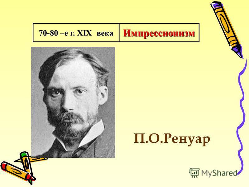70-80 –е г. XIX века Импрессионизм П.О.Ренуар