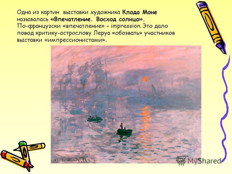 Одна из картин выставки художника Клода Моне называлась «Впечатление. Восход солнца». По-французски «впечатление» – impression. Это дало повод критику-острослову Леруа «обозвать» участников выставки «импрессионистами».