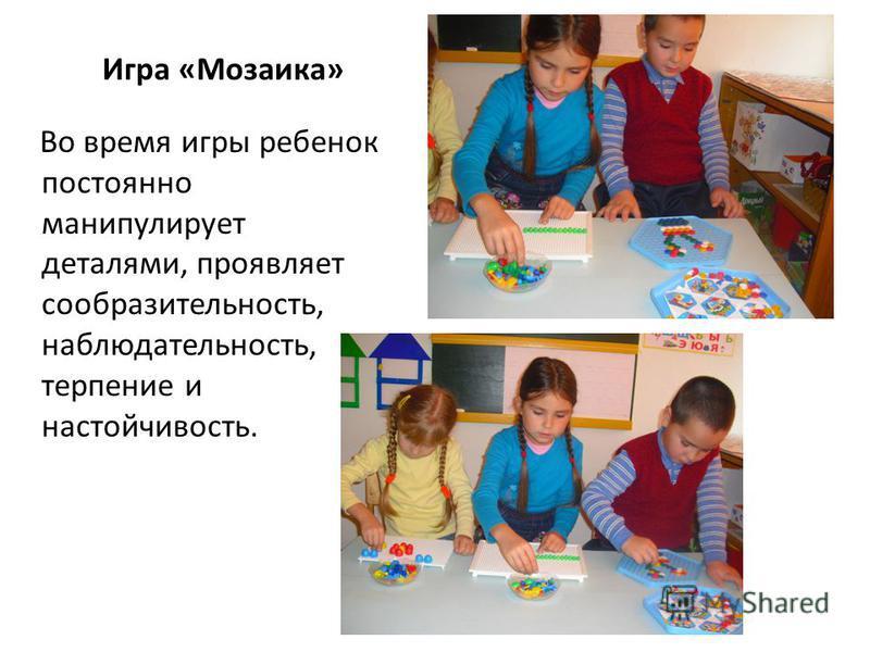 Игра «Мозаика» Во время игры ребенок постоянно манипулирует деталями, проявляет сообразительность, наблюдательность, терпение и настойчивость.