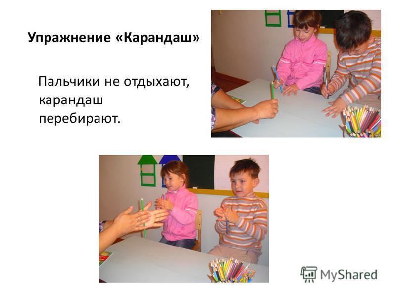 Упражнение «Карандаш» Пальчики не отдыхают, карандаш перебирают.
