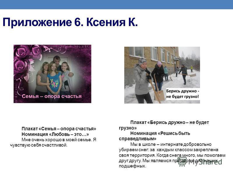 Приложение 6. Ксения К. Плакат «Семья – опора счастья» Номинация «Любовь – это…» Мне очень хорошо в моей семье. Я чувствую себя счастливой. Плакат «Берись дружно – не будет грузно» Номинация «Решись быть справедливым» Мы в школе – интернате доброволь