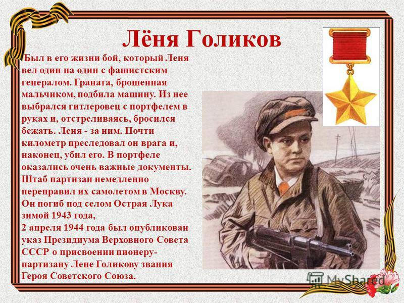 Лёня Голиков Был в его жизни бой, который Леня вел один на один с фашистским генералом. Граната, брошенная мальчиком, подбила машину. Из нее выбрался гитлеровец с портфелем в руках и, отстреливаясь, бросился бежать. Леня - за ним. Почти километр прес
