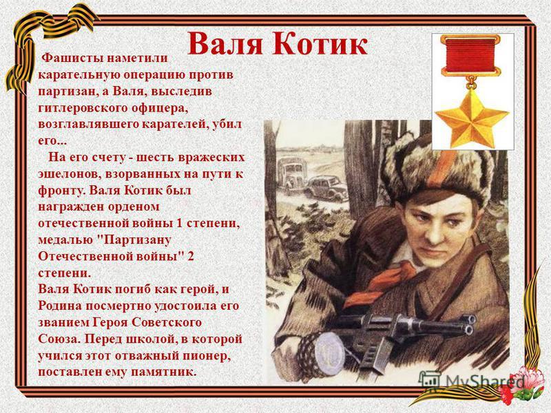Валя Котик Фашисты наметили карательную операцию против партизан, а Валя, выследив гитлеровского офицера, возглавлявшего карателей, убил его... На его счету - шесть вражеских эшелонов, взорванных на пути к фронту. Валя Котик был награжден орденом оте