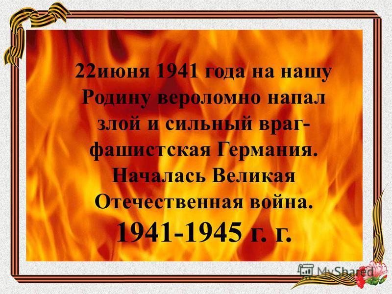 22 июня 1941 года на нашу Родину вероломно напал злой и сильный враг- фашистская Германия. Началась Великая Отечественная война. 1941-1945 г. г.