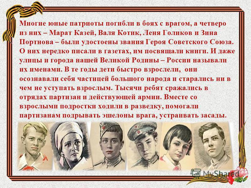 Многие юные патриоты погибли в боях с врагом, а четверо из них – Марат Казей, Валя Котик, Леня Голиков и Зина Портнова – были удостоены звания Героя Советского Союза. О них нередко писали в газетах, им посвящали книги. И даже улицы и города нашей Вел