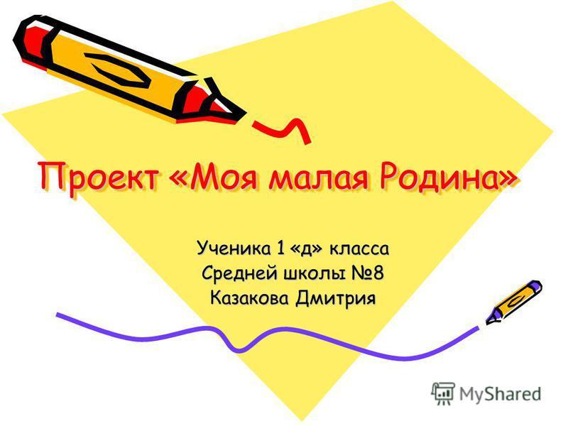 Проект «Моя малая Родина» Ученика 1 «д» класса Средней школы 8 Казакова Дмитрия