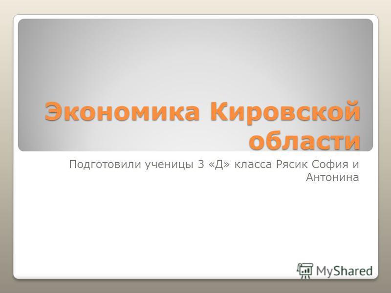 Экономика Кировской области Подготовили ученицы 3 «Д» класса Рясик София и Антонина