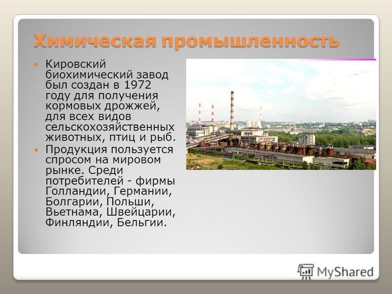 Химическая промышленность Кировский биохимический завод был создан в 1972 году для получения кормовых дрожжей, для всех видов сельскохозяйственных животных, птиц и рыб. Продукция пользуется спросом на мировом рынке. Среди потребителей - фирмы Голланд