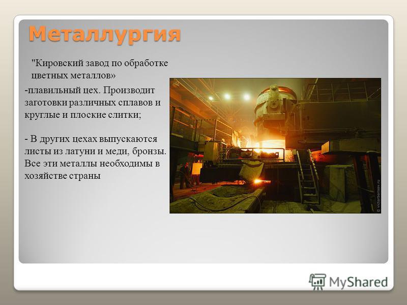 Металлургия Кировский завод по обработке цветных металлов» -плавильный цех. Производит заготовки различных сплавов и круглые и плоские слитки; - В других цехах выпускаются листы из латуни и меди, бронзы. Все эти металлы необходимы в хозяйстве страны