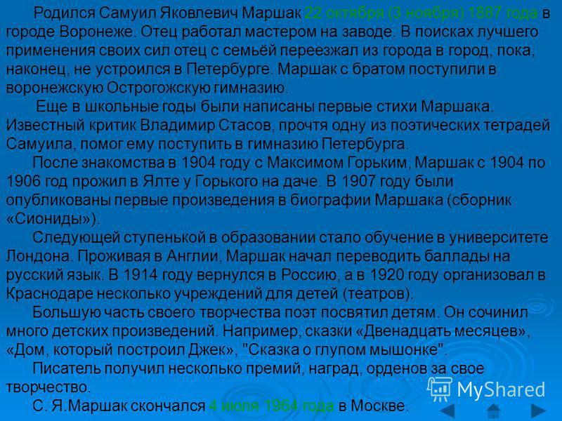 Родился Самуил Яковлевич Маршак 22 октября (3 ноября) 1887 года в городе Воронеже. Отец работал мастером на заводе. В поисках лучшего применения своих сил отец с семьёй переезжал из города в город, пока, наконец, не устроился в Петербурге. Маршак с б