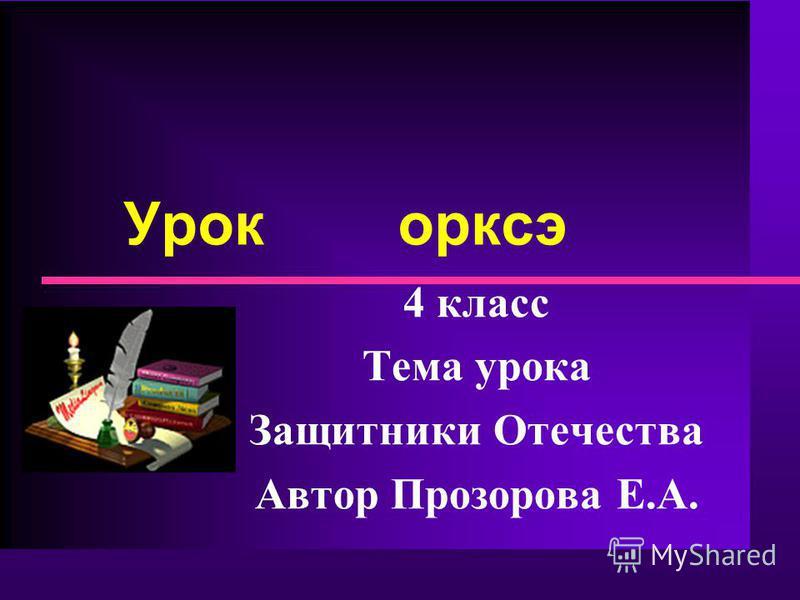 Урок орксэ 4 класс Тема урока Защитники Отечества Автор Прозорова Е.А.