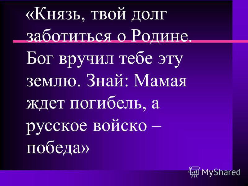 «Князь, твой долг заботиться о Родине. Бог вручил тебе эту землю. Знай: Мамая ждет погибель, а русское войско – победа»