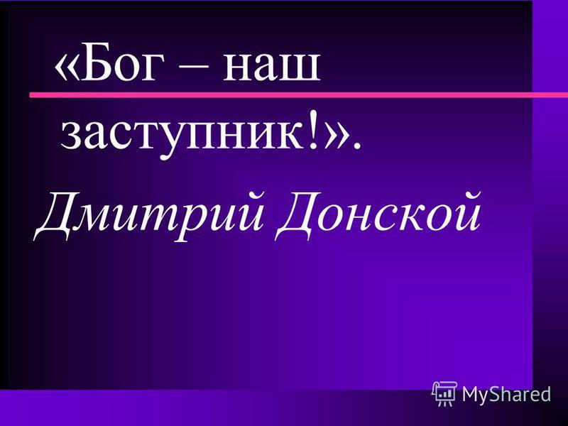 «Бог – наш заступник!». Дмитрий Донской