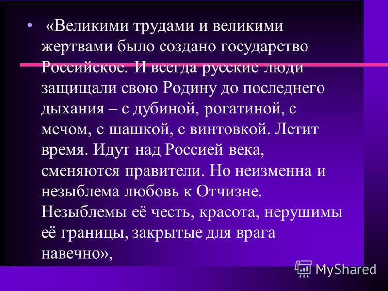 «Великими трудами и великими жертвами было создано государство Российское. И всегда русские люди защищали свою Родину до последнего дыхания – с дубиной, рогатиной, с мечом, с шашкой, с винтовкой. Летит время. Идут над Россией века, сменяются правител