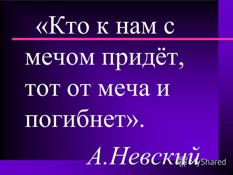 «Кто к нам с мечом придёт, тот от меча и погибнет». А.Невский