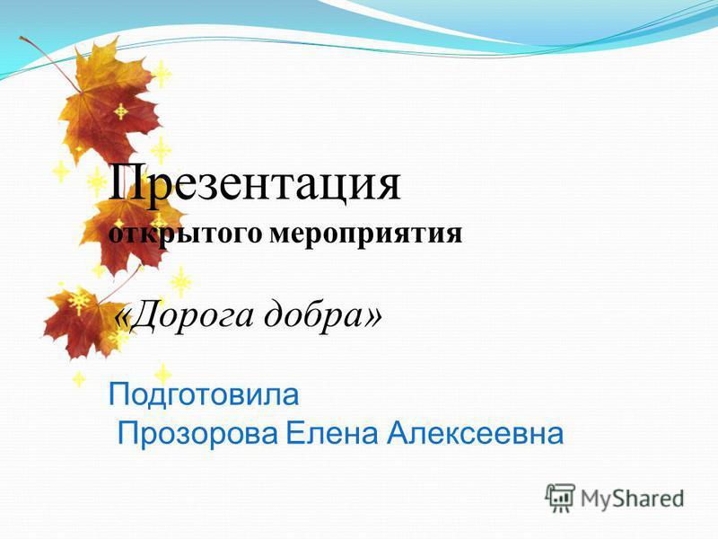 Презентация открытого мероприятия «Дорога добра» Подготовила Прозорова Елена Алексеевна
