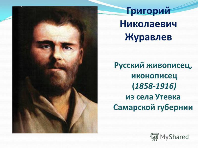 Григорий Николаевич Журавлев Русский живописец, иконописец (1858-1916) из села Утевка Самарской губернии