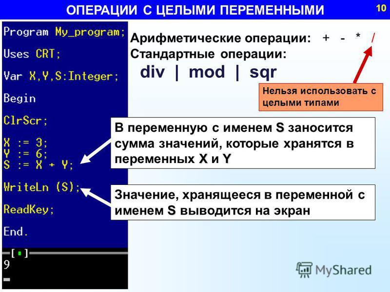 S X Y В переменную с именем S заносится сумма значений, которые хранятся в переменных X и Y Арифметические операции: + - * / Стандартные операции: div | mod | sqr ОПЕРАЦИИ С ЦЕЛЫМИ ПЕРЕМЕННЫМИ 10 S Значение, хранящееся в переменной с именем S выводит