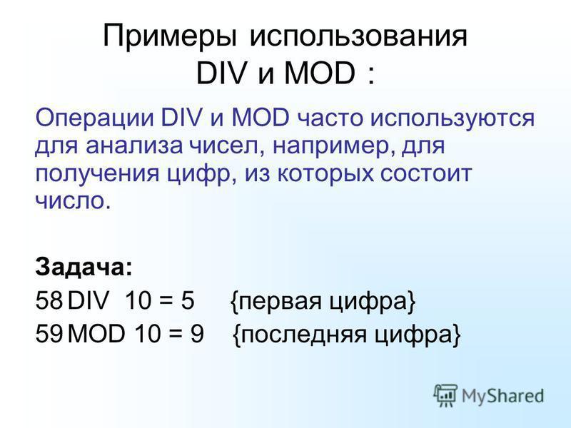 Примеры использования DIV и MOD : Операции DIV и MOD часто используются для анализа чисел, например, для получения цифр, из которых состоит число. Задача: 58DIV 10 = 5 {первая цифра} 59MOD 10 = 9 {последняя цифра}