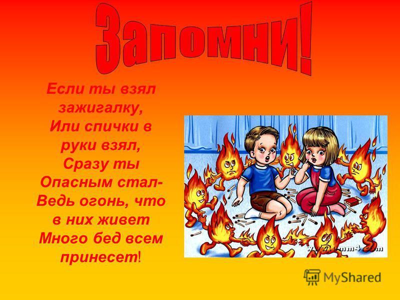 Если ты взял зажигалку, Или спички в руки взял, Сразу ты Опасным стал- Ведь огонь, что в них живет Много бед всем принесет!