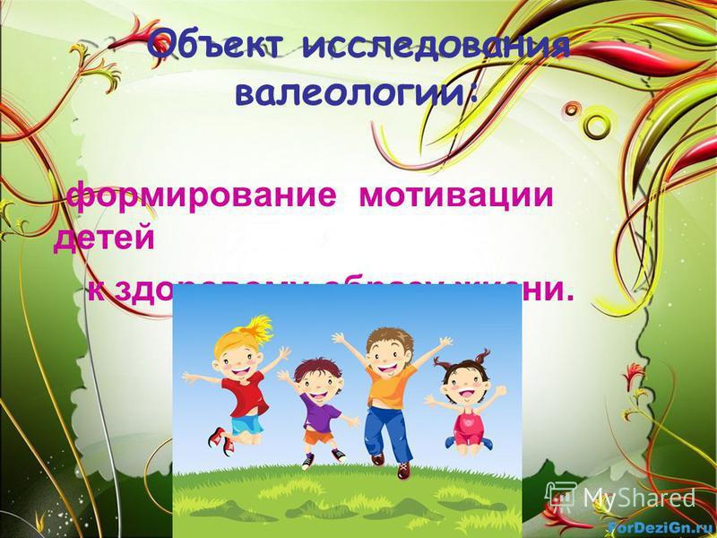 Объект исследования валеологии: формирование мотивации детей к здоровому образу жизни.