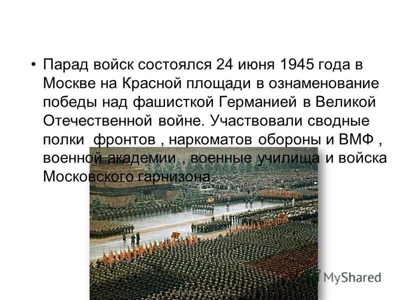 Парад войск состоялся 24 июня 1945 года в Москве на Красной площади в ознаменование победы над фашисткой Германией в Великой Отечественной войне. Участвовали сводные полки фронтов, наркоматов обороны и ВМФ, военной академии, военные училища и войска