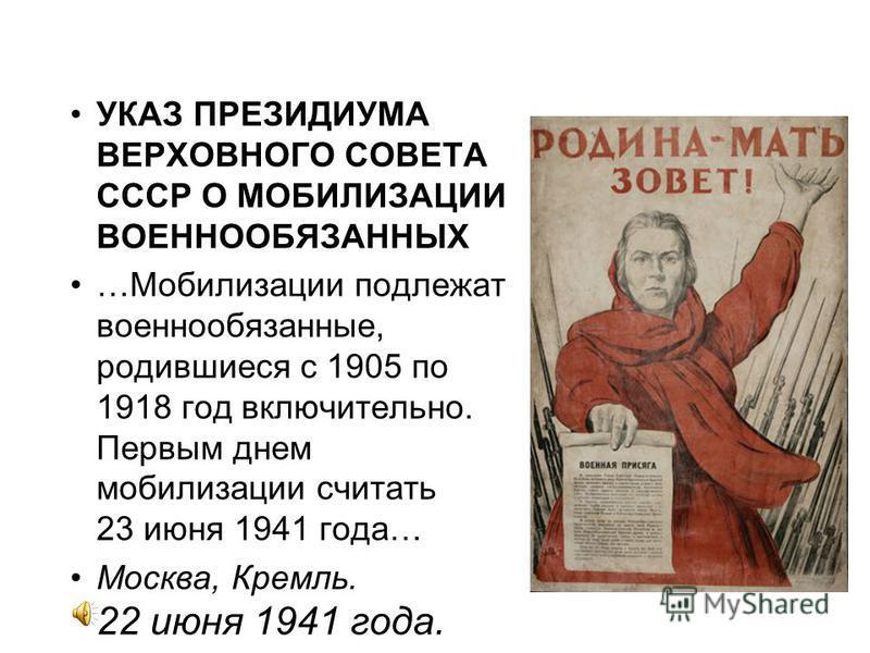 УКАЗ ПРЕЗИДИУМА ВЕРХОВНОГО СОВЕТА СССР О МОБИЛИЗАЦИИ ВОЕННООБЯЗАННЫХ …Мобилизации подлежат военнообязанные, родившиеся с 1905 по 1918 год включительно. Первым днем мобилизации считать 23 июня 1941 года… Москва, Кремль. 22 июня 1941 года.