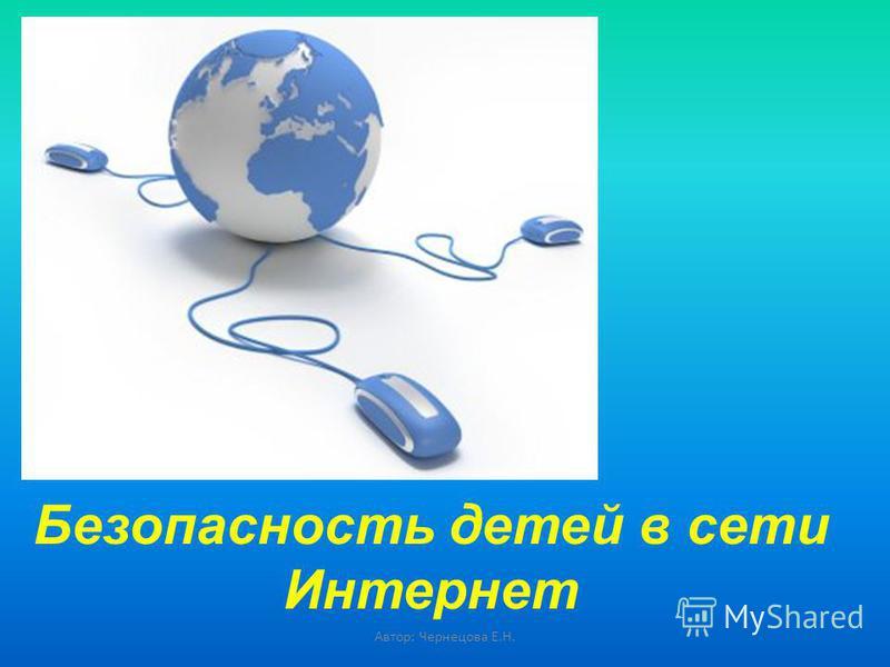 Безопасность детей в сети Интернет Автор: Чернецова Е.Н.