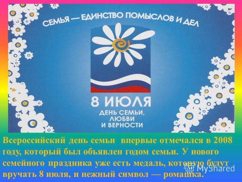 Всероссийский день семьи впервые отмечался в 2008 году, который был объявлен годом семьи. У нового семейного праздника уже есть медаль, которую будут вручать 8 июля, и нежный символ ромашка.