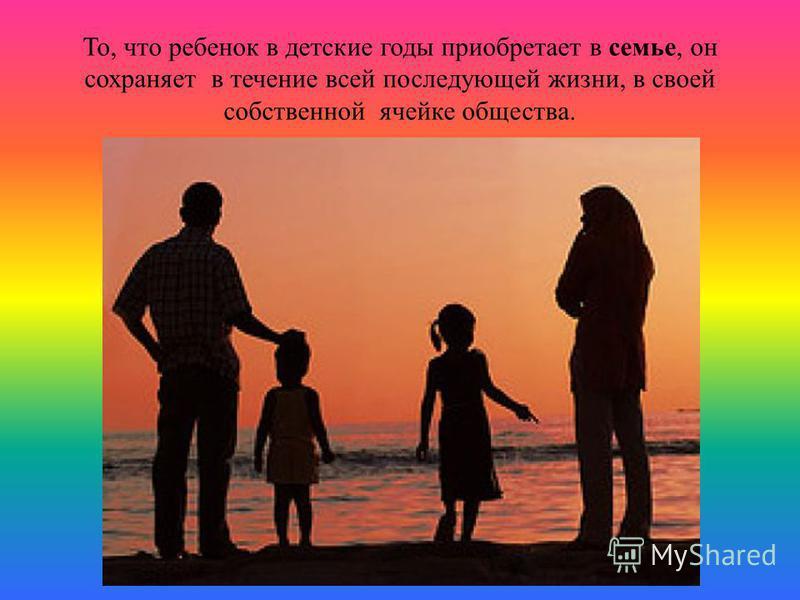 То, что ребенок в детские годы приобретает в семье, он сохраняет в течение всей последующей жизни, в своей собственной ячейке общества.