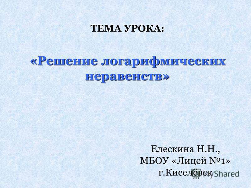 ТЕМА УРОКА: «Решение логарифмических неравенств» Елескина Н.Н., МБОУ «Лицей 1» г.Киселёвск