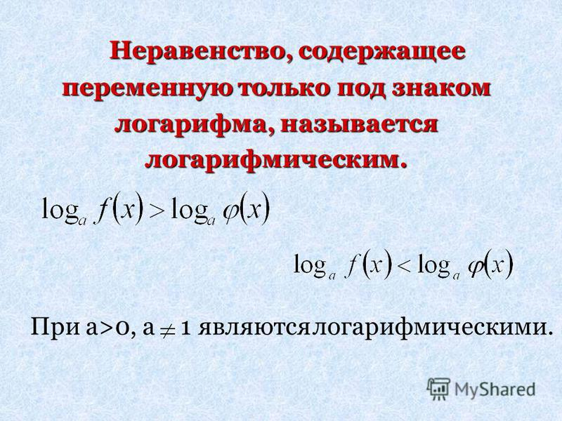Неравенство, содержащее переменную только под знаком логарифма, называется логарифмическим. Неравенство, содержащее переменную только под знаком логарифма, называется логарифмическим. При а>0, а 1 являются логарифмическими.