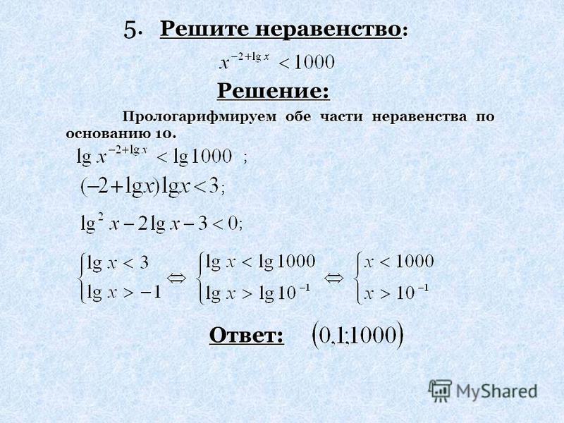 Решите неравенство: Решение: Ответ: Прологарифмируем обе части неравенства по основанию 10. ; ; ; 5.