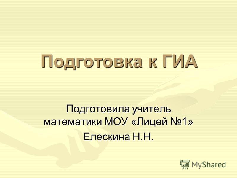 Подготовка к ГИА Подготовила учитель математики МОУ «Лицей 1» Елескина Н.Н.